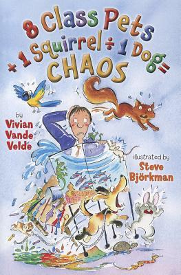 8 Class Pets + 1 Squirrel ~ 1 Dog = Chaos By Vande Velde, Vivian/ Bjorkman, Steve (ILT)